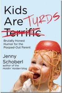 Kids are TURDS: Brutally Honest Humor for the Pooped-Out Parent by Jenny Schoberl (author of the Holdin' Holden blog)