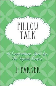 A book review of Pillow Talk: 40 Conversations About Sex for Married Couples by J. Parker