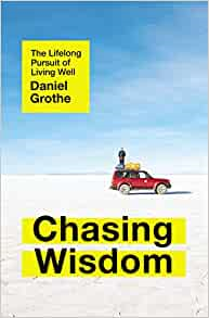 A book review of Chasing Wisdom: The Lifelong Pursuit of Living Well by Daniel Grothe