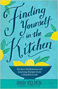 A book review of Finding Yourself in the Kitchen: Kitchen Meditations and Inspired Recipes from a Mindful Cook by Dana Velden.