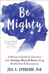 A book review of Be Mighty: A Woman's Guide to Liberation from Anxiety, Worry & Stress Using Mindfulness & Acceptance by Jill A. Stoddard, PhD.