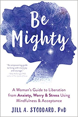 A book review of Be Mighty: A Woman's Guide to Liberation from Anxiety, Worry & Stress Using Mindfulness & Acceptance by Jill A. Stoddard, PhD