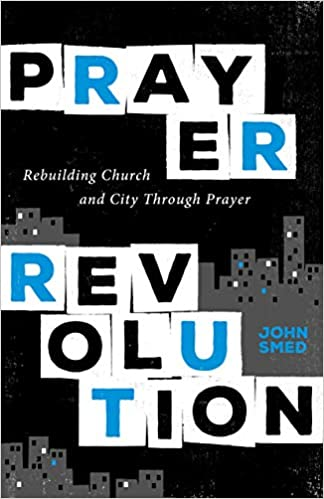 A book review of Prayer Revolution: Rebuilding Church and City Through Prayer by John Smed