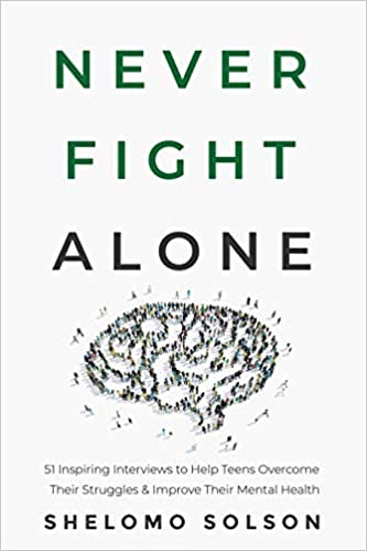 A book review of Never Fight Alone: 51 Inspiring Interviews to Help Teens Overcome Their Struggles & Improve Their Mental Health by Shelomo Solson