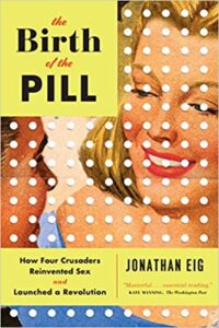 A book review of The Birth of the Pill: How Four Crusaders Reinvented Sex and Launched a Revolution by Jonathon Eig