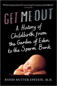 A book review of Get Me Out: A History of Childbirth from The Garden of Eden to the Sperm Bank by Randi Hutter Epstein, M.D.