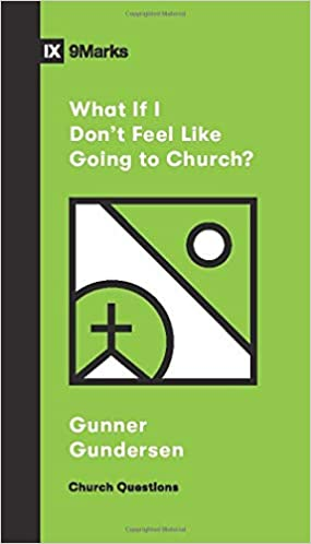 A book review of What If I Don't Feel Like Going to Church? by Gunner Gundersen (Church Questions Series)