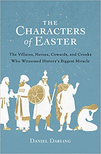 A book review of The Characters of Easter: The Villains, Heroes, Cowards, and Crooks Who Witnessed History's Biggest Miracle by Daniel Darling