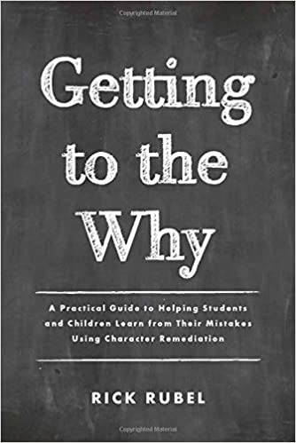 A book review of Getting to the Why: A Practical Guide to Helping Students and Children Learn from Their Mistakes Using Character Remediation by Rick Rubel