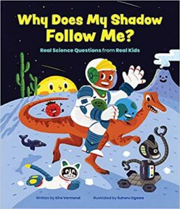 A book review of Why Does My Shadow Follow Me? More Science Questions From Real Kids by Kira Vermond.