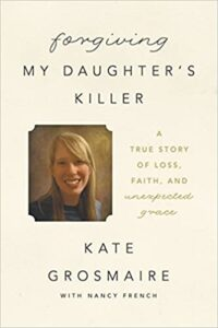 A book review of Forgiving My Daughter's Killer: a True Story of Loss, Faith, and Unexpected Grace by Kate Grosmaire with Nancy French