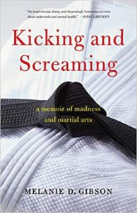 A book review of Kicking and Screaming: A Memoir of Madness and Martial Arts by Melanie D. Gibson