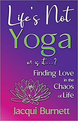 A book review of Life's Not Yoga or is it...? Finding Love in the Chaos of Life by Jacqui Burnett