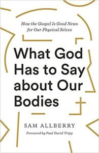 A book review of What God Has to Say About Our Bodies: How the Gospel is Good News About Our Physical Selves by Sam Allberry
