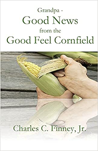 A book review of Grandpa - Good News from the Good Feel Cornfield by Charles C. Finney Jr.