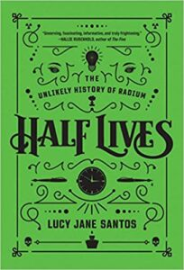 A book review of Half Lives: The Unlikely History of Radium by Lucy Jane Santos - a science/chemistry book for the average person.