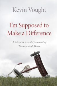 A book review of I'm Supposed to Make a Difference: a Memoir About Overcoming Trauma and Abuse by Kevin Vought