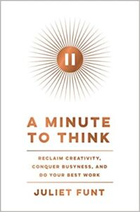A book review of A Minute to Think: Reclaim Creativity, Conquer Busyness, and Do Your Best Work by Juliet Funt