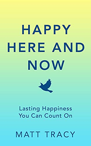 A book review of Happy Here and Now: Lasting Happiness You Can Count On by Matt Tracy