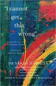 A book review of I Cannot Get This Wrong: Change the Way You Think About Anxiety, Create Joy & Collective Healing by Dr. Sarah Madigan with Kyra Crawford Calvert, Eliott Simpson, Naomi Preston, Faten Almregawe, edited by and co-created with Nadia Karim