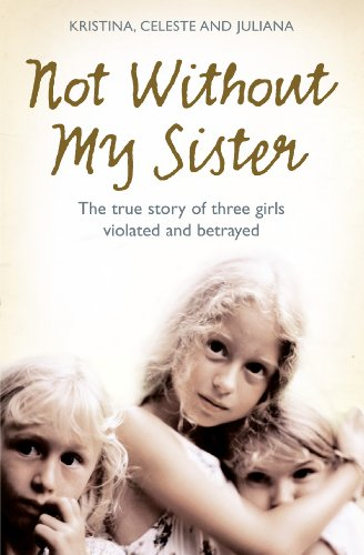A book review of Not Without My Sister: The true story of three girls violated and betrayed by Kristina, Celeste and Juliana