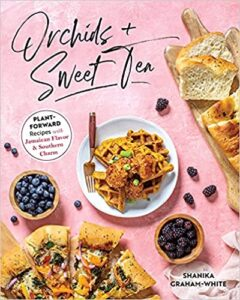 A book review of Orchids + Sweet Tea: Plant Forward Recipes with Jamaican Flavor & Southern Charm by Shanika Graham-White